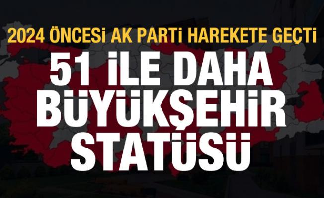 2024 öncesi AK Parti harekete geçti: 51 ile daha büyükşehir statüsü