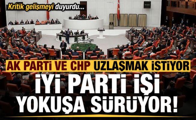 AK Parti ve CHP uzlaşıdan yana,  İYİ Parti işi yokuşa sürüyor! Kritik gelişmeyi duyurdu
