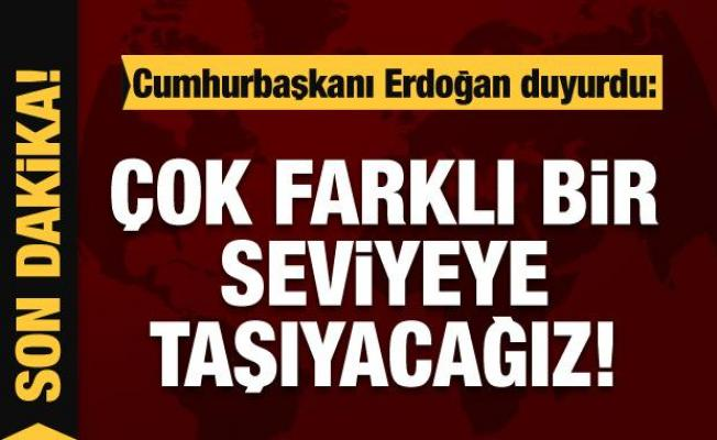 Cumhurbaşkanı Erdoğan: Çok farklı bir seviyeye taşıyacağız