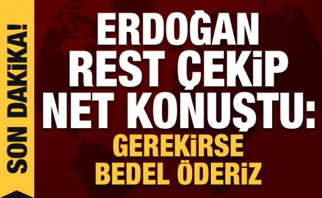 Cumhurbaşkanı Erdoğan rest çekip çok net konuştu: Gerekirse bedel öderiz