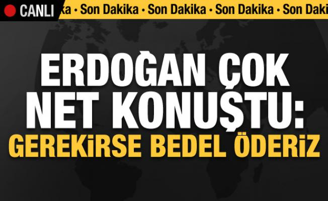 Cumhurbaşkanı Erdoğan'dan çok net konuştu: Gerekirse bedel öderiz