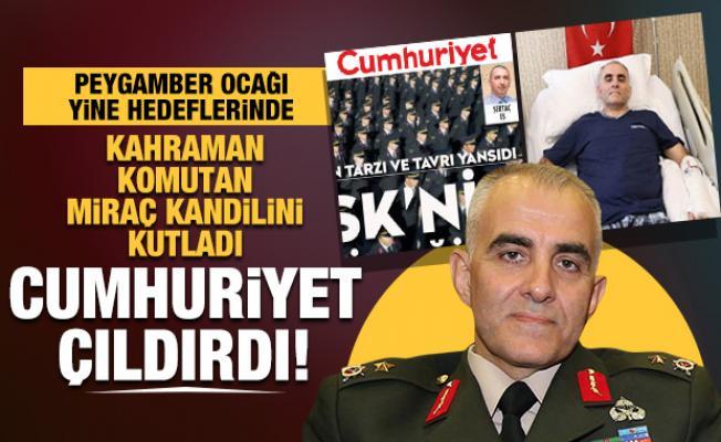 Cumhuriyet Gazetesi, Miraç Kandilini kutladı diye kahraman komutana saldırdı
