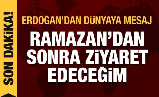 Erdoğan'dan dünyaya son dakika mesajı: Ramazan'dan sonra ziyaret edeceğim
