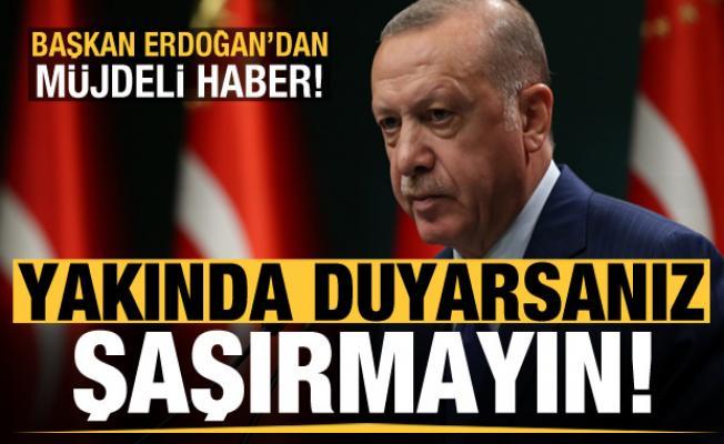Erdoğan'dan müjdeli haber: Yakında duyarsanız şaşırmayın!