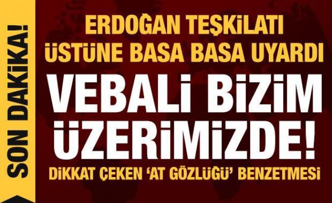 Erdoğan'dan teşkilata açık uyarı: Vebali bizim üzerimizde!