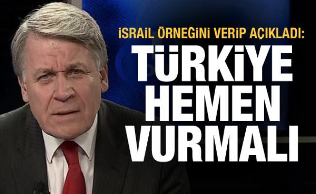 İsrail örneğini verip açıkladı: Türkiye hemen vurmalı