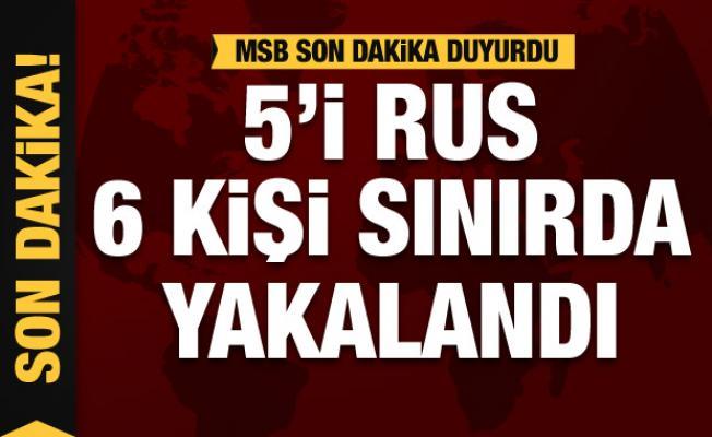 MSB duyurdu: Sınırda yakalandılar! 5'i Rus 6 kişi...