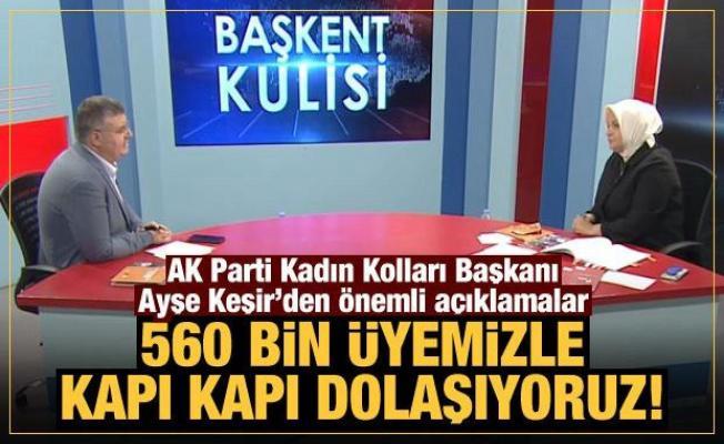 AK Parti Kadın Kolları Başkanı Ayşe Keşir: 560 bin üyemizle kapı kapı dolaşıyoruz!