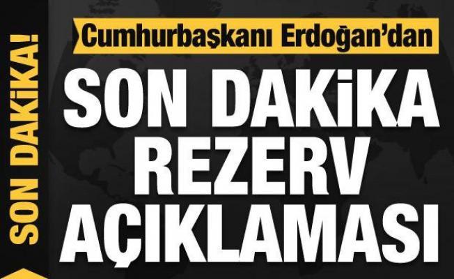 Cumhurbaşkanı Erdoğan'dan son dakika rezerv açıklaması!