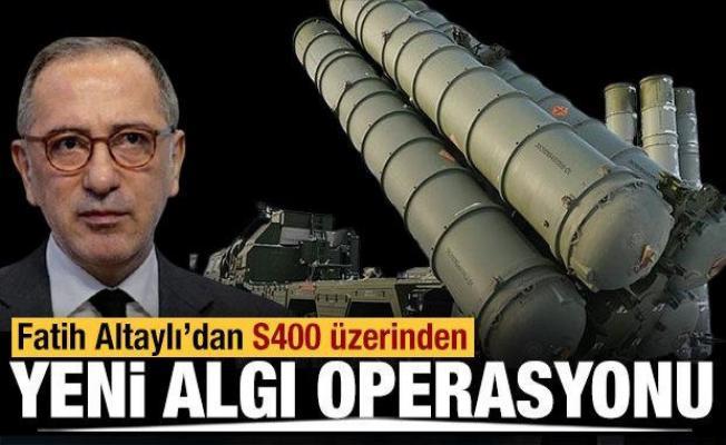 Fatih Altaylı'dan S-400 üzerinden yeni algı operasyonu!