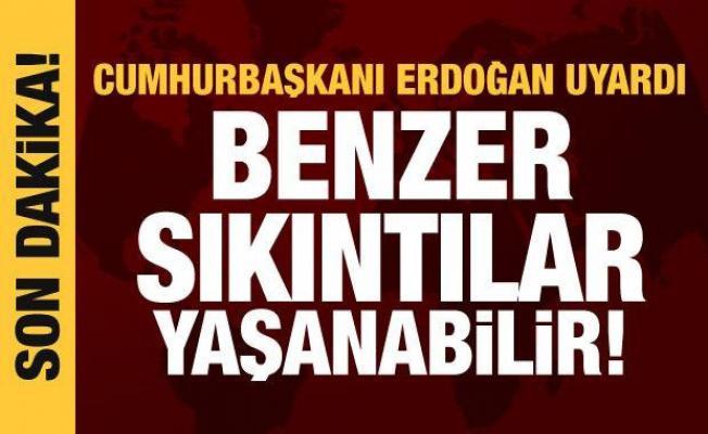 Son dakika haberi! Cumhurbaşkanı Erdoğan uyardı: Benzer sıkıntılar yaşanabilir