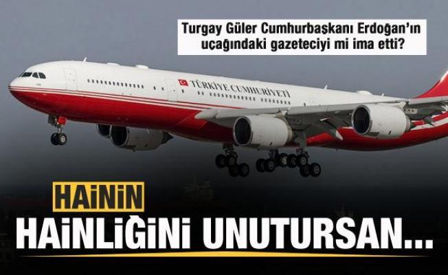 Turgay Güler Cumhurbaşkanı Erdoğan'ın uçağındaki gazeteciyi mi ima etti?